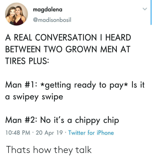 Iphone, Twitter, and 20-Apr: magdalena  @madisonbosil  A REAL CONVERSATION I HEARD  BETWEEN TWO GROWN MEN AT  TIRES PLUS:  Man #1 : *getting ready to pay* Is it  a swipey swipe  Man #2: No it's a chippy chip  10:48 PM 20 Apr 19 Twitter for iPhone Thats how they talk