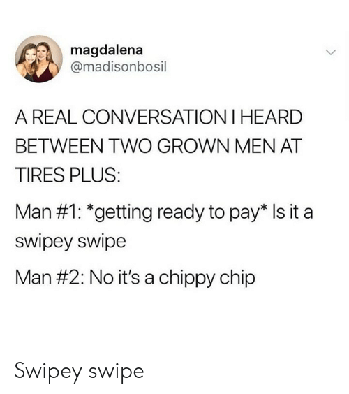 tires: magdalena  @madisonbosil  A REAL CONVERSATION I HEARD  BETWEEN TWO GROWN MEN AT  TIRES PLUS  Man #1: *getting ready to paris it a  swipey swipe  Man #2: No it's a chippy chip Swipey swipe