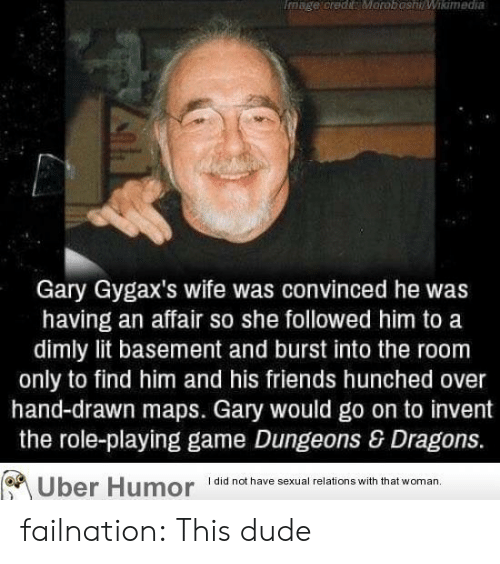 Dude, Friends, and Lit: mage credyMoroboshWiamedia  Gary Gygax's wife was convinced he was  having an affair so she followed him to a  dimly lit basement and burst into the room  only to find him and his friends hunched over  hand-drawn maps. Gary would go on to invent  role-playing game Dungeons & Dragons.  I did not have sexual relations with that woman.  Uber Humor failnation:  This dude