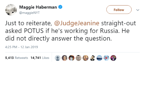 potus: Maggie Haberman  @maggieNYT  Follow  Just to reiterate, @JudgeJeanine straight-out  asked POTUS if he's working for Russia. He  did not directly answer the question.  4:25 PM-12 Jan 2019  目四@爭  5.413 Retweets 14,741 Likes O