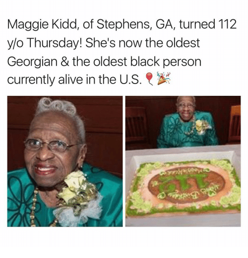 Georgian: Maggie Kidd, of Stephens, GA, turned 112  y/o Thursday! She's now the oldest  Georgian & the oldest black person  currently alive in the U.S  R