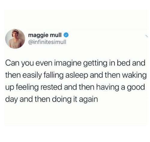 Good, Can, and Imagine: maggie mull  @infinitesimull  Can you even imagine getting in bed and  then easily falling asleep and then waking  up feeling rested and then having a good  day and then doing it again