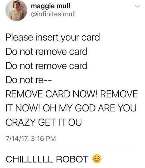 Insertions: maggie mull  @infinitesimull  Please insert your card  Do not remove card  Do not remove card  Do not re--  REMOVE CARD NOW! REMOVE  IT NOW! OH MY GOD ARE YOU  CRAZY GET IT OU  7/14/17, 3:16 PM CHILLLLLL ROBOT 😖