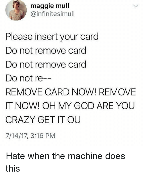 Insertions: maggie mull  @infinitesimull  Please insert your card  Do not remove card  Do not remove card  Do not re  REMOVE CARD NOW! REMOVE  IT NOW! OH MY GOD ARE YOU  CRAZY GET IT OU  7/14/17, 3:16 PM Hate when the machine does this