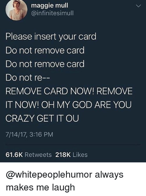 Insertions: maggie mull  @infinitesimull  Please insert your card  Do not remove card  Do not remove card  Do not re  REMOVE CARD NOW! REMOVE  IT NOW! OH MY GOD ARE YOU  CRAZY GET IT OU  7/14/17, 3:16 PM  61.6K Retweets 218K Likes @whitepeoplehumor always makes me laugh