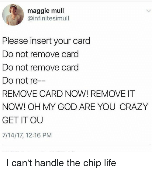 Insertions: maggie mull  @infinitesimull  Please insert your card  Do not remove card  Do not remove card  Do not re  REMOVE CARD NOW! REMOVE IT  NOW! OH MY GOD ARE YOU CRAZY  GET IT OU  7/14/17, 12:16 PM I can't handle the chip life