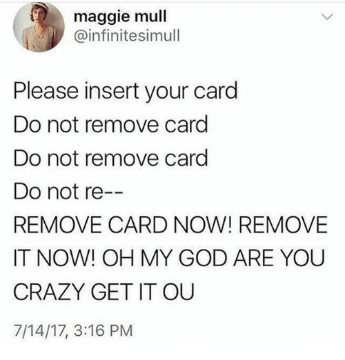 Insertions: maggie mull  @infinitesimull  Please insert your card  Do not remove card  Do not remove card  Do not re  REMOVE CARD NOW! REMOVE  IT NOW! OH MY GOD ARE YOU  CRAZY GET IT OUU  7/14/17, 3:16 PM