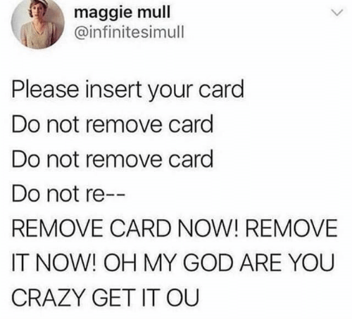 Crazy, God, and Oh My God: maggie mull  @infinitesimull  Please insert your card  Do not remove card  Do not remove card  Do not re--  REMOVE CARD NOW! REMOVE  IT NOW! OH MY GOD ARE YOU  CRAZY GET IT OU