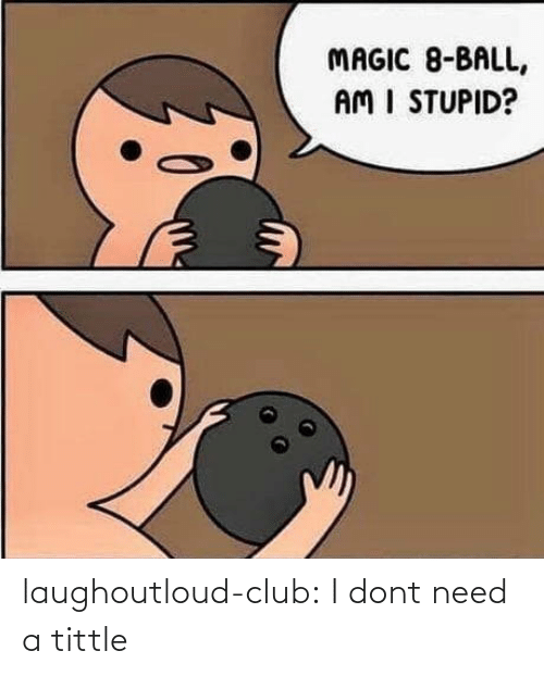 Magic: MAGIC 8-BALL,  AM I STUPID? laughoutloud-club:  I dont need a tittle