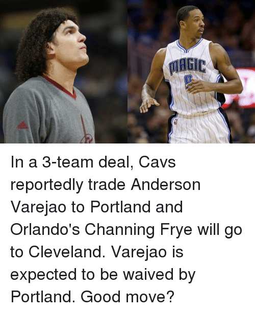 channing frye: MAGIC In a 3-team deal, Cavs reportedly trade Anderson Varejao to Portland and Orlando's Channing Frye will go to Cleveland. Varejao is expected to be waived by Portland. Good move?