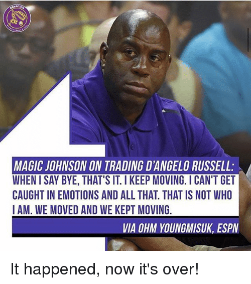 Magic Johnson, Memes, and Magic: MAGIC JOHNSON ON TRADING D'ANGELO RUSSELL:  WHEN I SAY BYE, THAT'S IT. I KEEP MOVING. ICAN'T GET  CAUGHT IN EMOTIONS AND ALL THAT. THAT IS NOT WHO  IAM. WE MOVED AND WE KEPT MOVING  VIA OHM YOUNGMISUK, ESPV It happened, now it's over!