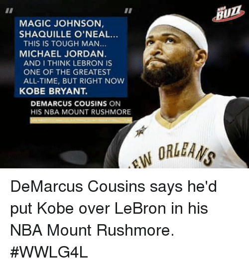 DeMarcus Cousins, Kobe Bryant, and Magic Johnson: MAGIC JOHNSON  SHAQUILLE O'NEAL...  THIS IS TOUGH MAN  MICHAEL JORDAN  AND I THINK LEBRON IS  ONE OF THE GREATEST  ALL-TIME, BUT RIGHT NOW  KOBE BRYANT.  DEMARCUS COUSINS ON  HIS NBA MOUNT RUSHMORE  ORLEANS DeMarcus Cousins says he'd put Kobe over LeBron in his NBA Mount Rushmore.  #WWLG4L