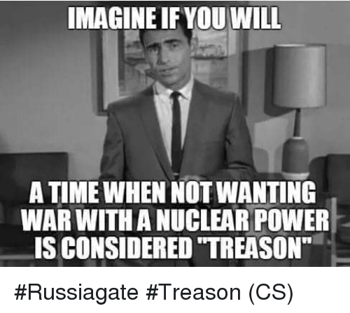 Memes, Power, and Time: MAGINE IF YOU WILL  A TIME WHEN NOT WANTING  WAR WITH A NUCLEAR POWER  IS CONSIDERED TREASON #Russiagate #Treason (CS)
