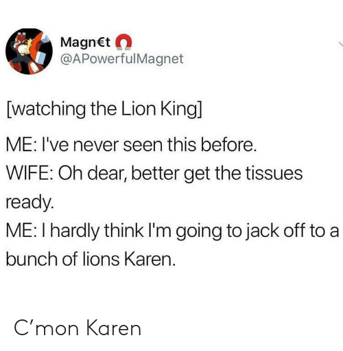 The Lion King, Lion, and Lion King: MagnEt  @APowerfulMagnet  [watching the Lion King]  ME: I've never seen this before.  WIFE: Oh dear, better get the tissues  ready  ME: I hardly think I'm going to jack off to a  bunch of lions Karen. C'mon Karen
