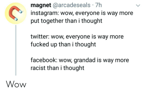 Put Together: magnet @arcadeseals 7h  instagram: wow, everyone is way more  put together than i thought  twitter: wow, everyone is way more  fucked up than i thought  facebook: wow, grandad is way more  racist than i thought Wow