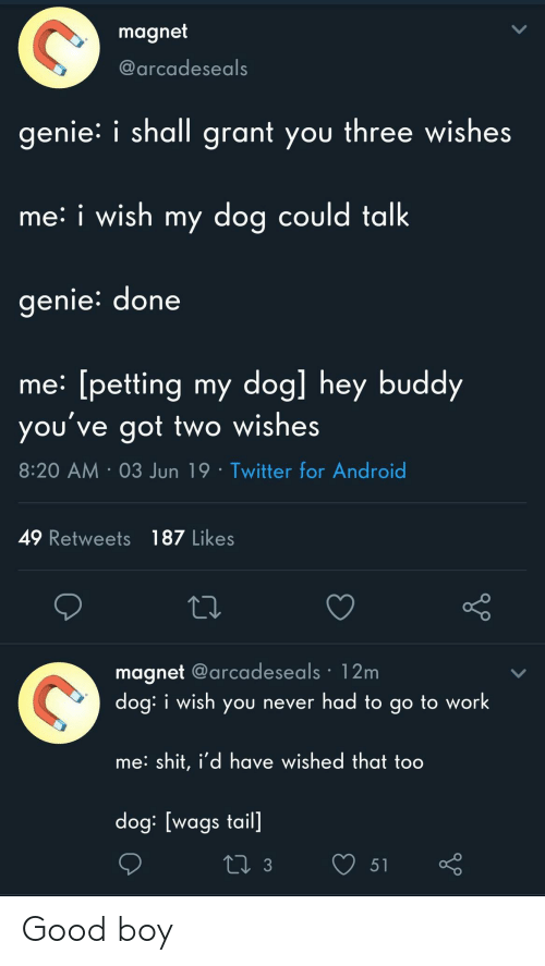 Android, Shit, and Twitter: magnet  @arcadeseals  genie i shall grant you three wishes  me: i wish my dog could talk  genie: done  me: [petting my dog] hey buddy  you've got two wishes  8:20 AM 03 Jun 19 Twitter for Android  49 Retweets 187 Likes  magnet @arcadeseals 12m  dog: i wish you never had to go to work  me: shit, i'd have wished that too  dog: [wags tail]  L 3  51 Good boy
