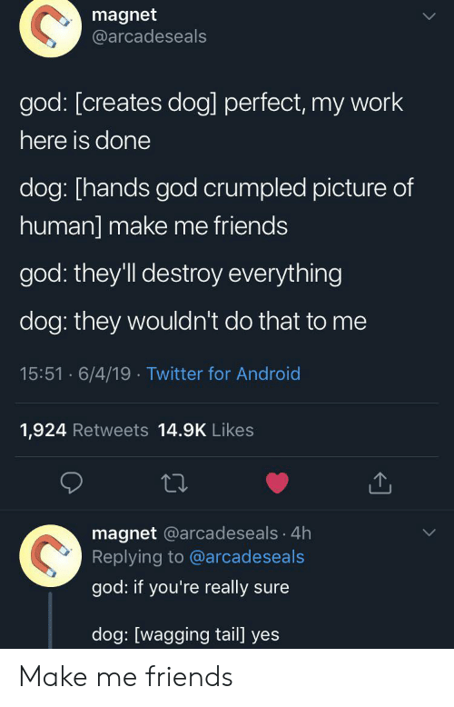 tail: magnet  @arcadeseals  god: [creates dog] perfect, my work  here is done  dog: [hands god crumpled picture of  human] make me friends  god: they'll destroy everything  dog: they wouldn't do that to me  15:51 6/4/19 Twitter for Android  1,924 Retweets 14.9K Likes  magnet @arcadeseals 4h  Replying to @arcadeseals  god: if you're really sure  dog: [wagging tail] yes Make me friends