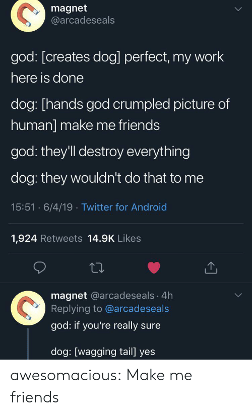 tail: magnet  @arcadeseals  god: [creates dog] perfect, my work  here is done  dog: [hands god crumpled picture of  human] make me friends  god: they'll destroy everything  dog: they wouldn't do that to me  15:51 6/4/19 Twitter for Android  1,924 Retweets 14.9K Likes  magnet @arcadeseals 4h  Replying to @arcadeseals  god: if you're really sure  dog: [wagging tail] yes awesomacious:  Make me friends
