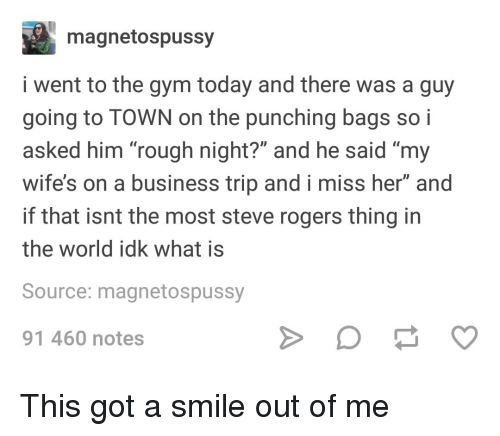 "Gym, Business, and Smile: magnetospussy  i went to the gym today and there was a guy  going to TOWN on the punching bags so i  asked him ""rough night?"" and he said ""my  wife's on a business trip and i miss her"" and  if that isnt the most steve rogers thing in  the world idk what is  Source: magnetospussy  91 460 notes This got a smile out of me"