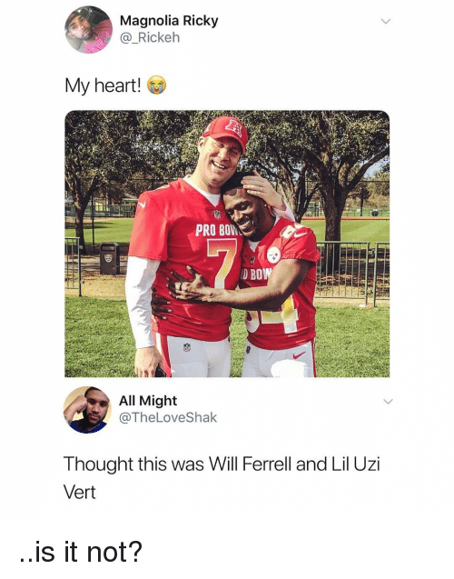 ferrell: Magnolia Ricky  @_Rickelh  My heart!  PRO  D BO  All Might  @TheLoveShak  Thought this was Will Ferrell and Lil Uzi  Vert ..is it not?
