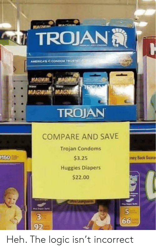 diapers: MAGNU  TROJAN  HELM LATEL CONDO  SAN  AMERICA'S1 CONDOM TRUSTED  MAGNUM  MAGNUM  TROIA  TIN  TMAW  MAGNUM MAGNUM  TROJAN  COMPARE AND SAVE  Trojan Condoms  $150  $3.25  ney Back Guarar  Huggies Diapers  $22.00  Oltra Leakguards  Saft  5  66  hisies  92 Heh. The logic isn't incorrect