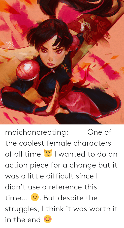 It Was Worth It: maichancreating: 「珊瑚」 One of the coolest female characters of all time 😼 I wanted to do an action piece for a change but it was a little difficult since I didn't use a reference this time… 😕. But despite the struggles, I think it was worth it in the end 😊