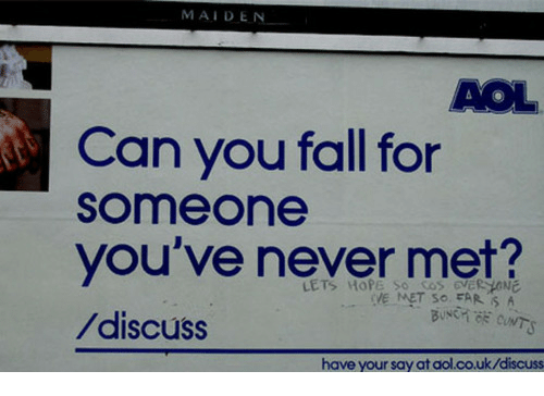 Fall, Hope, and Never: MAIDEN  AOL  Can you fall for  someone  you've never met?  /discuss  LETS HOPE So cos eveR HONE  VE MET SO FAR S A  have your say at aol.co.uk/discuss