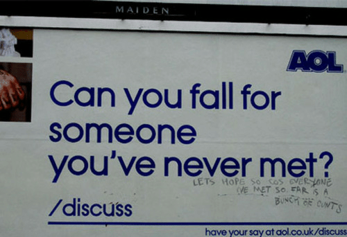 aol: MAIDEN  AOL  Can you fall for  someone  you've never met?  /discuss  LETS HOPE So cos eveR HONE  VE MET SO FAR S A  have your say at aol.co.uk/discuss