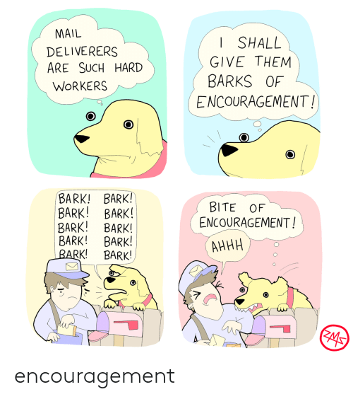 Mail, Them, and Bite: MAIL  SHALL  DELIVERERS  ARE SUCH HARD  GIVE THEM  BARKS OF  WORKERS  ENCOURAGEMENT!  BARK! BARK!  BARK! BARK!  BARK! BARK!  BARK! BARK!  BARK!  BITE OF  ENCOURAGEMENT!  АННН  BARK!  ZMS encouragement