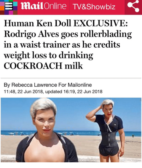 Rodrigo: MailOnline TV&Showbiz  Human Ken Doll EXCLUSIVE:  Rodrigo Alves goes rollerblading  in a waist trainer as he credits  weight loss to drinking  COCKROACH milk  By Rebecca Lawrence For Mailonline  11:48, 22 Jun 2018, updated 16:19, 22 Jun 2018