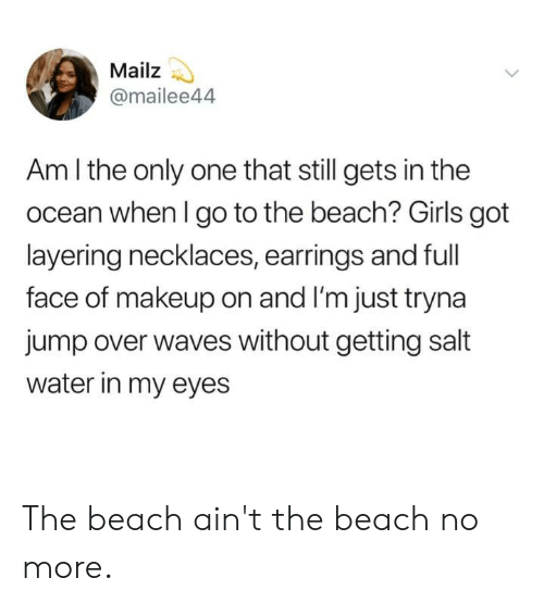 am i the only: Mailz  @mailee44  Am I the only one that still gets in the  ocean when I go to the beach? Girls got  layering necklaces, earrings and full  face of makeup on and I'm just tryna  jump over waves without getting salt  water in my eyes The beach ain't the beach no more.