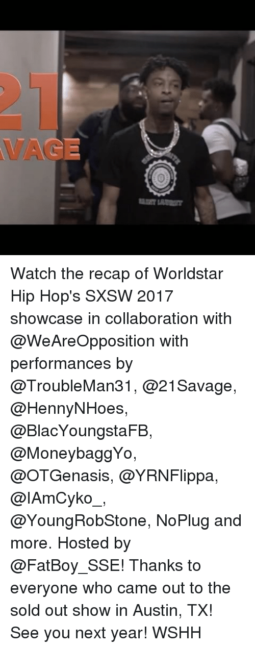 Memes, Worldstar, and Wshh: main unm Watch the recap of Worldstar Hip Hop's SXSW 2017 showcase in collaboration with @WeAreOpposition with performances by @TroubleMan31, @21Savage, @HennyNHoes, @BlacYoungstaFB, @MoneybaggYo, @OTGenasis, @YRNFlippa, @IAmCyko_, @YoungRobStone, NoPlug and more. Hosted by @FatBoy_SSE! Thanks to everyone who came out to the sold out show in Austin, TX! See you next year! WSHH