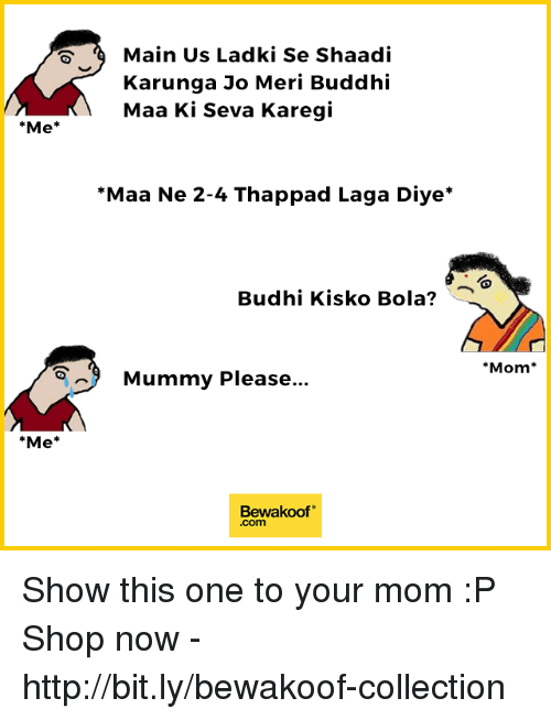 "shaadi: Main Us Ladki Se Shaadi  Karunga Jo Meri Buddhi  Maa Ki Seva Karegi  *Me*  Maa Ne 2-4 Thappad Laga Diye*  Budhi Kisko Bola?  Mom*  Mummy Please..  *Me*  Bewakoof""  .com Show this one to your mom :P  Shop now - http://bit.ly/bewakoof-collection"