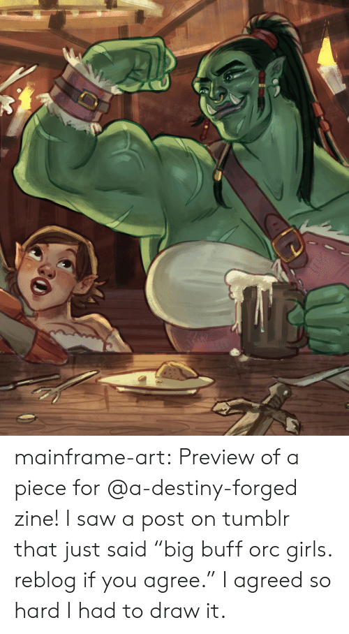 """Preview: mainframe-art:  Preview of a piece for @a-destiny-forged zine! I saw a post on tumblr that just said""""big buff orc girls. reblog if you agree."""" I agreed so hard I had to draw it."""