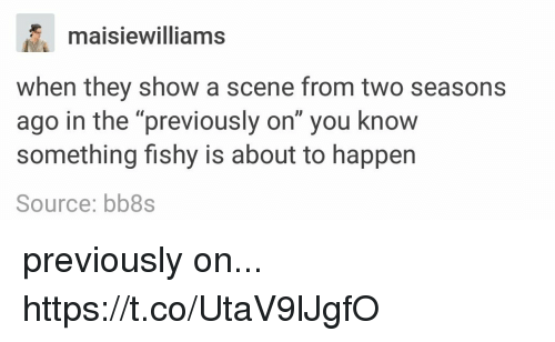 "Source, They, and You: maisiewilliams  when they show a scene from two seasons  ago in the ""previously on"" you know  something fishy is about to happen  Source: bb8s previously on... https://t.co/UtaV9lJgfO"