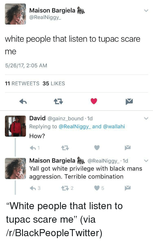 maison: Maison Bargiela  @RealNiggy  white people that listen to tupac scare  me  5/26/17, 2:05 AM  11 RETWEETS 35 LIKES  E3  David @gainz.bound-1d  Replying to @RealNiggy_ and @wallahi  How?  わ!  Maison BargielaRealNiggy 1d  Yall got white privilege with black mans  aggression. Terrible combination  2  05 <p>&ldquo;White people that listen to tupac scare me&rdquo; (via /r/BlackPeopleTwitter)</p>