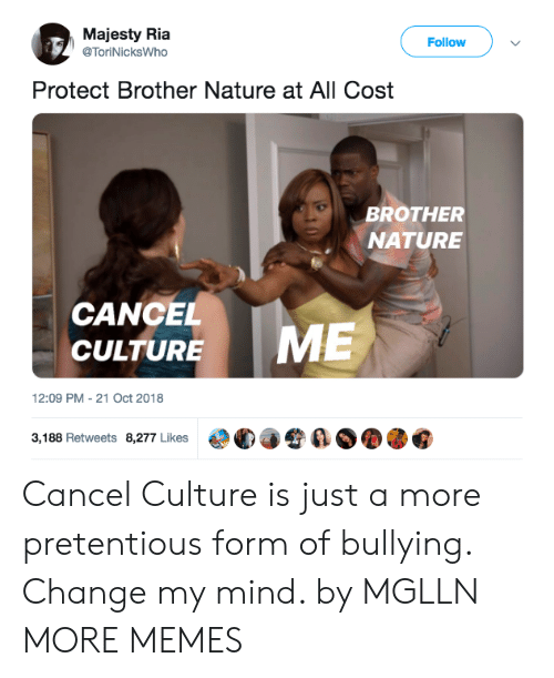 Dank, Memes, and Pretentious: Majesty Ria  @ToriNicksWho  Follow  Protect Brother Nature at All Cost  BROTHER  NATURE  CANCEL  CULTURE  12:09 PM-21 Oct 2018  3,188 Retweets 8,277 Likes  €°C)手令  ØOOG Cancel Culture is just a more pretentious form of bullying. Change my mind. by MGLLN MORE MEMES