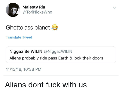 Ass, Ghetto, and Aliens: Majesty Ria  @ToriNicksWho  Ghetto ass planet  Translate Tweet  Niggaz Be WILIN @NiggazWILIN  Aliens probably ride pass Earth & lock their doors  11/13/18, 10:38 PM Aliens dont fuck with us