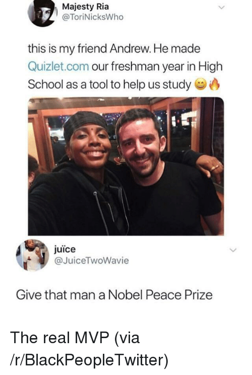 A Tool: Majesty Ria  @ToriNicksWho  this is my friend Andrew. He made  Quizlet.com our freshman year in High  School as a tool to help us study  juice  @JuiceTwoWavie  Give that man a Nobel Peace Prize The real MVP (via /r/BlackPeopleTwitter)