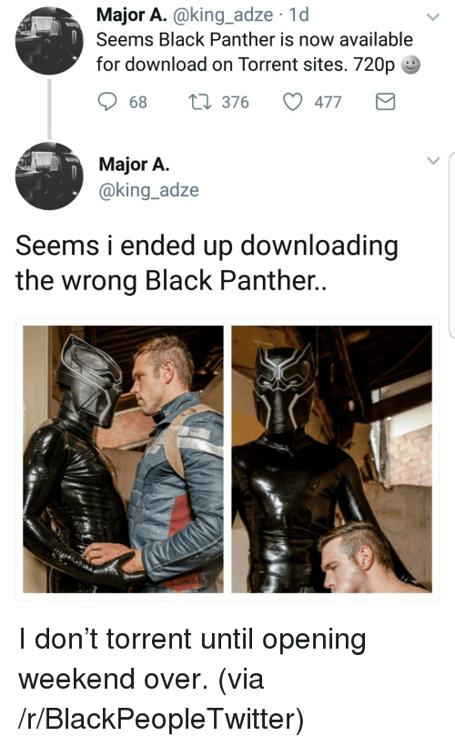 Downloading: Major A.@king_adze 1d  Seems Black Panther is now available  for download on Torrent sites. 720p  68  376  477  Major A  @king_adze  Seems i ended up downloading  the wrong Black Panther.. <p>I don&rsquo;t torrent until opening weekend over. (via /r/BlackPeopleTwitter)</p>
