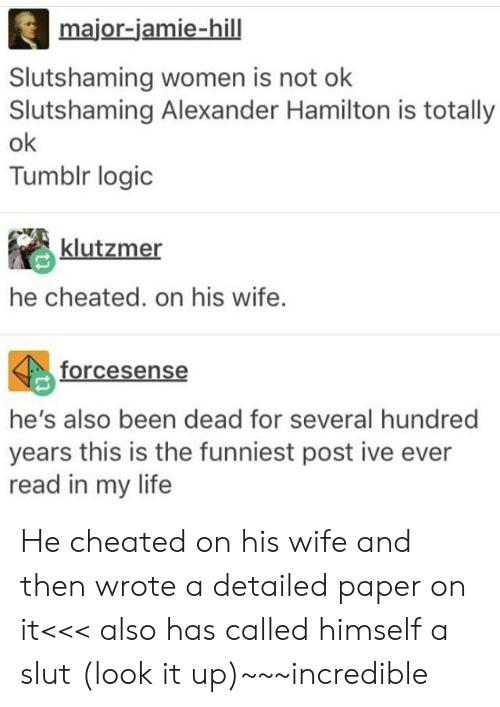 hamilton: major-jamie-hill  Slutshaming women is not olk  Slutshaming Alexander Hamilton is totally  ok  Tumblr logic  klutzmer  he cheated. on his wife.  forcesense  he's also been dead for several hundred  years this is the funniest post ive ever  read in my life He cheated on his wife and then wrote a detailed paper on it<<< also has called himself a slut (look it up)~~~incredible