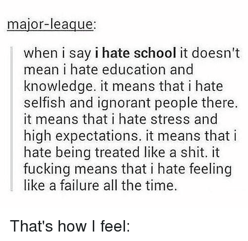 Girl Memes, Failure, and Knowledge: major-league  when i say i hate school it doesn't  mean i hate education and  knowledge. it means that i hate  selfish and ignorant people there.  it means that i hate stress and  high expectations. it means that i  hate being treated like a shit. it  fucking means that i hate feeling  like a failure all the time. That's how I feel: