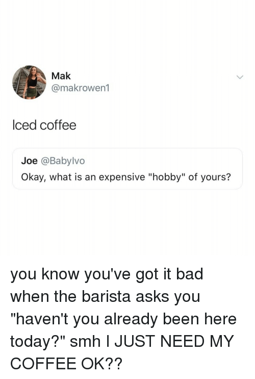"Bad, Smh, and Coffee: Mak  @makrowen1  lced coffee  Joe @Babylvo  Okay, what is an expensive ""hobby"" of yours? you know you've got it bad when the barista asks you ""haven't you already been here today?"" smh I JUST NEED MY COFFEE OK??"