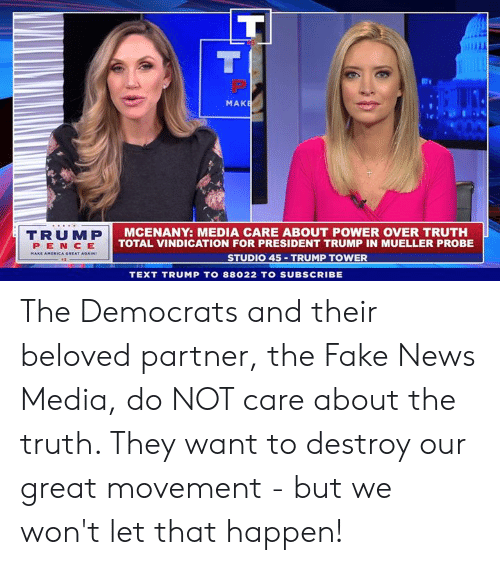Fake News: MAK  TRUMP  PEN CE  AMERICA GREAT  MCENANY: MEDIA CARE ABOUT POWER OVER TRUTH  TOTAL VINDICATION FOR PRESIDENT TRUMP IN MUELLER PROBE  STUDIO 45 TRUMP TOWER  TEXT TRUMP TO 88022 TO SUBSCRIBE The Democrats and their beloved partner, the Fake News Media, do NOT care about the truth. They want to destroy our great movement - but we won't let that happen!