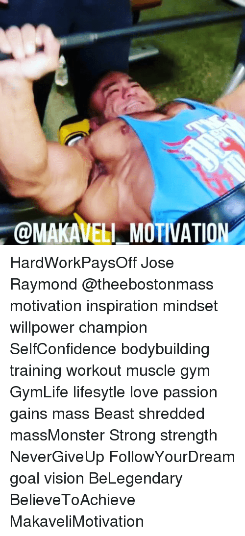 Motivationals: @MAKAVELI MOTIVATION HardWorkPaysOff Jose Raymond @theebostonmass motivation inspiration mindset willpower champion SelfConfidence bodybuilding training workout muscle gym GymLife lifesytle love passion gains mass Beast shredded massMonster Strong strength NeverGiveUp FollowYourDream goal vision BeLegendary BelieveToAchieve MakaveliMotivation