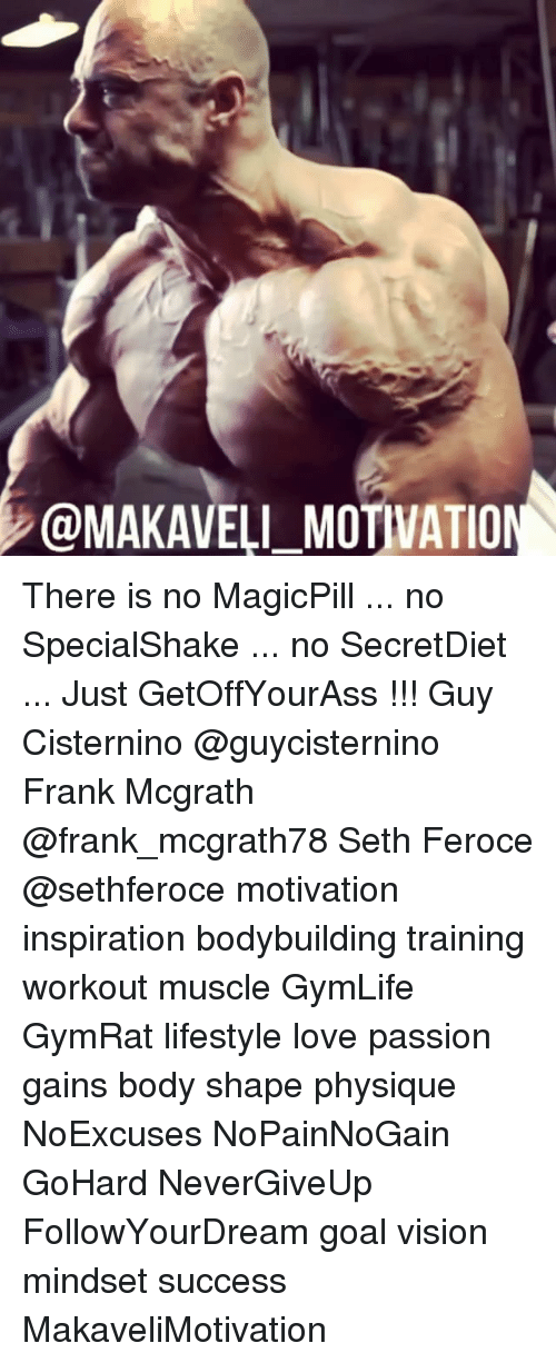 Motivationals: @MAKAVELI-MOTIVATION There is no MagicPill ... no SpecialShake ... no SecretDiet ... Just GetOffYourAss !!! Guy Cisternino @guycisternino Frank Mcgrath @frank_mcgrath78 Seth Feroce @sethferoce motivation inspiration bodybuilding training workout muscle GymLife GymRat lifestyle love passion gains body shape physique NoExcuses NoPainNoGain GoHard NeverGiveUp FollowYourDream goal vision mindset success MakaveliMotivation