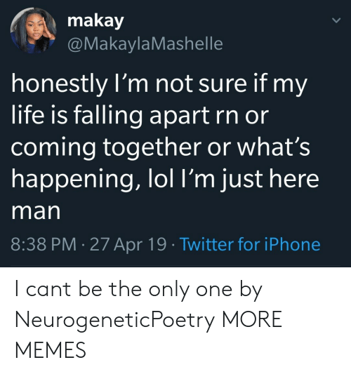 Falling Apart: makay  @MakaylaMashelle  honestly l'm not sure if my  life is falling apart rn or  coming together or what's  happening, lol l'm just here  man  8:38 PM 27 Apr 19 Twitter for iPhone I cant be the only one by NeurogeneticPoetry MORE MEMES