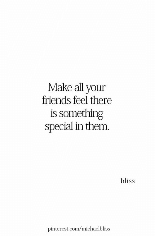 All Your Friends: Make all your  friends feel there  is something  special in them.  bliss  pinte  rest.com/michaelbliss