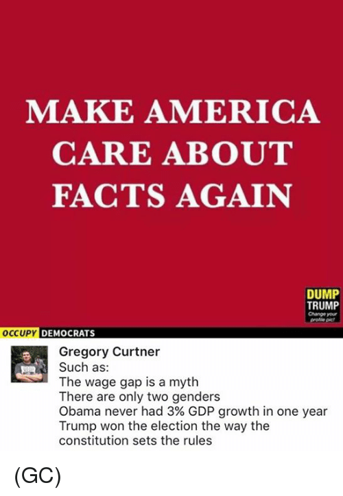 Trump Won: MAKE AMERICA  CARE ABOUT  FACTS AGAIN  DUMP  TRUMP  Change your  OCCUPY DEMOCRATS  Gregory Curtner  Such as  The wage gap is a myth  There are only two genders  Obama never had 3% GDP growth in one year  Trump won the election the way the  constitution sets the rules (GC)