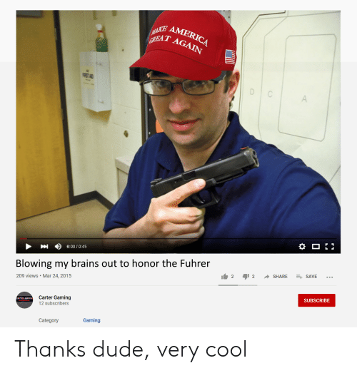 America, Brains, and Dude: MAKE  AMERICA  GREAT AGAIN  FRST AD  C  A  0:00 /0:45  Blowing my brains out to honor the Fuhrer  E SAVE  SHARE  2  2  209 views Mar 24, 2015  SUBSCRIBE  Carter Gaming  12 subscribers  Gaming  Category Thanks dude, very cool